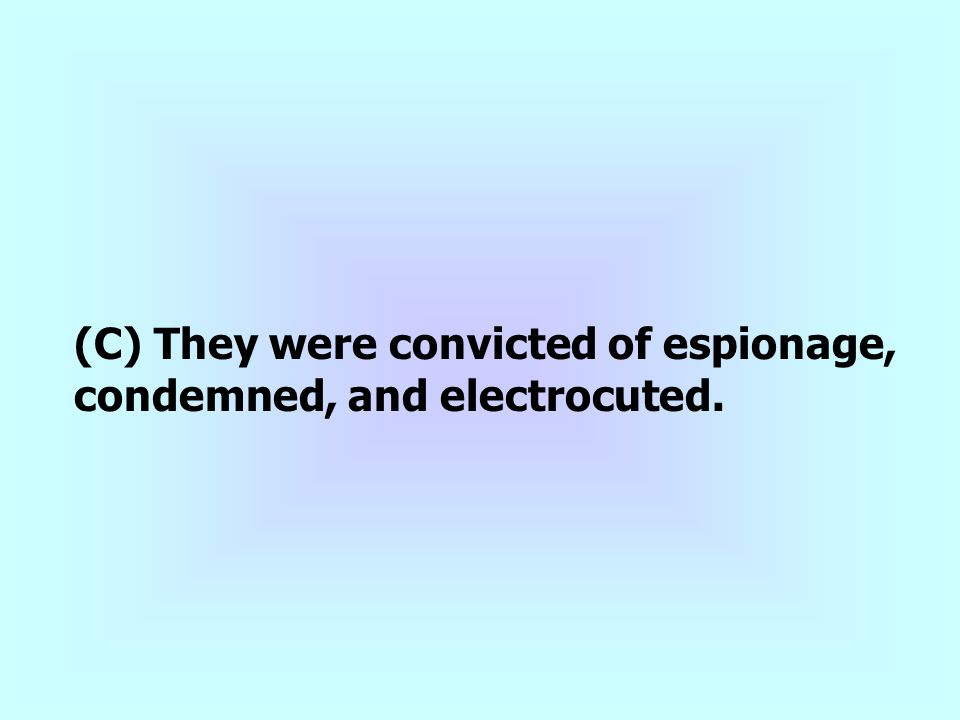 (C) They were convicted of espionage, condemned, and electrocuted.