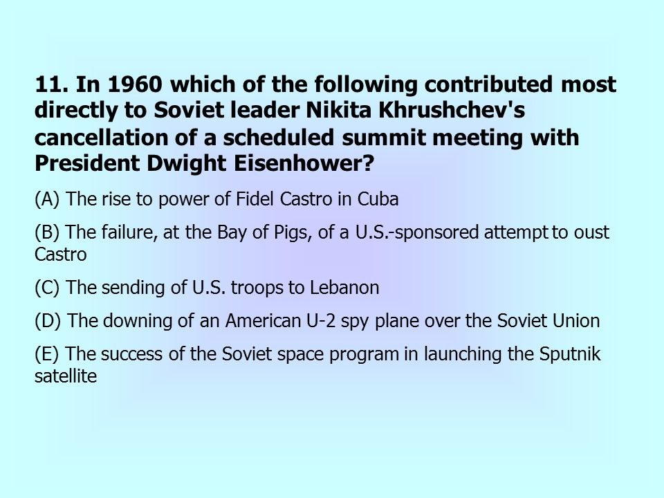 11. In 1960 which of the following contributed most directly to Soviet leader Nikita Khrushchev s cancellation of a scheduled summit meeting with President Dwight Eisenhower