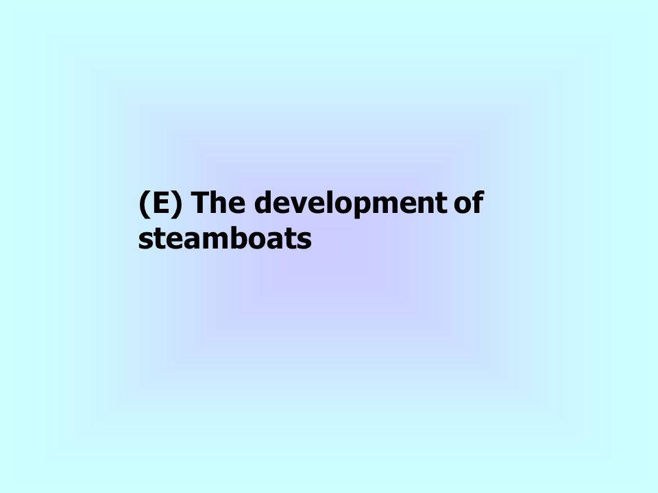 (E) The development of steamboats