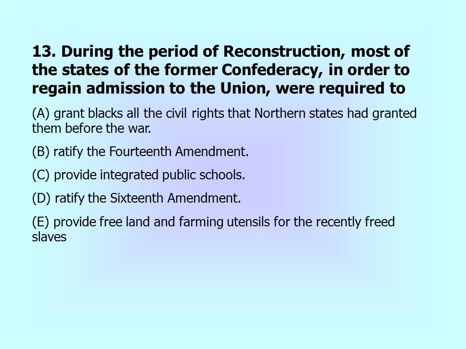 13. During the period of Reconstruction, most of the states of the former Confederacy, in order to regain admission to the Union, were required to