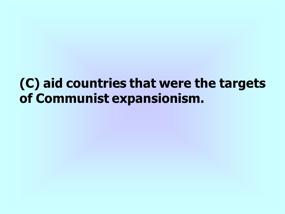 (C) aid countries that were the targets of Communist expansionism.