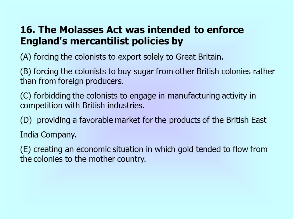 16. The Molasses Act was intended to enforce England s mercantilist policies by