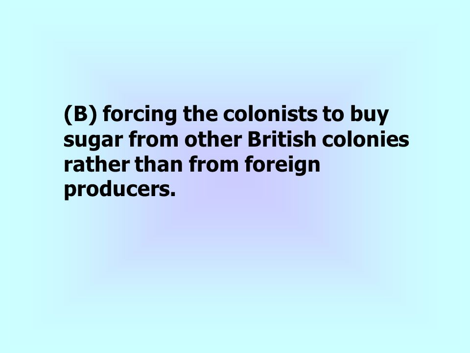 (B) forcing the colonists to buy sugar from other British colonies rather than from foreign producers.