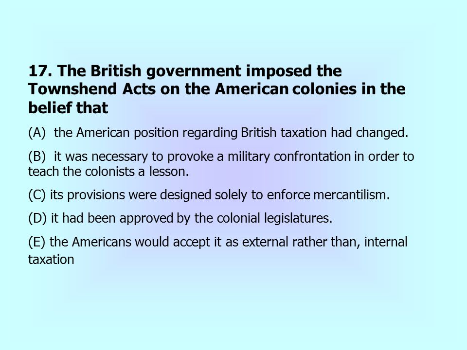 17. The British government imposed the Townshend Acts on the American colonies in the belief that