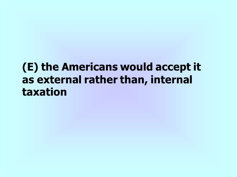 (E) the Americans would accept it as external rather than, internal taxation