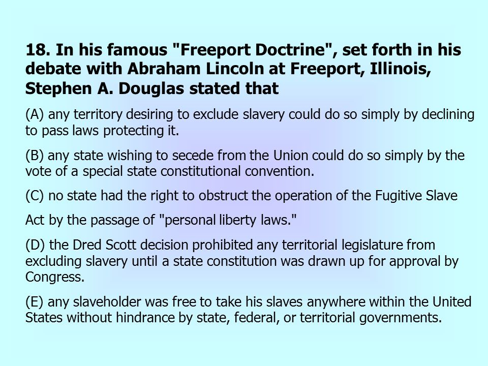 18. In his famous Freeport Doctrine , set forth in his debate with Abraham Lincoln at Freeport, Illinois, Stephen A. Douglas stated that
