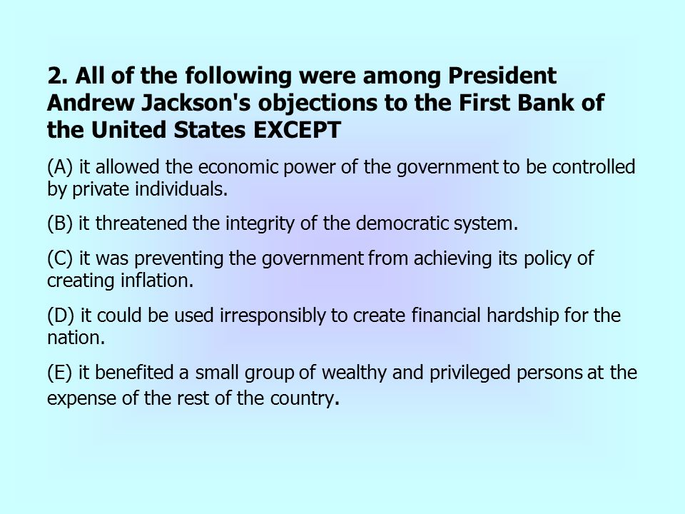 2. All of the following were among President Andrew Jackson s objections to the First Bank of the United States EXCEPT