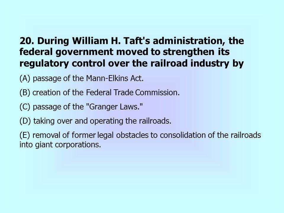 20. During William H. Taft s administration, the federal government moved to strengthen its regulatory control over the railroad industry by