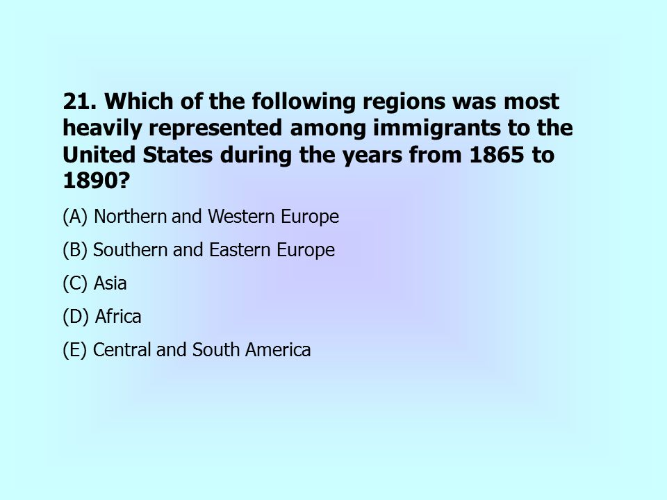 21. Which of the following regions was most heavily represented among immigrants to the United States during the years from 1865 to 1890
