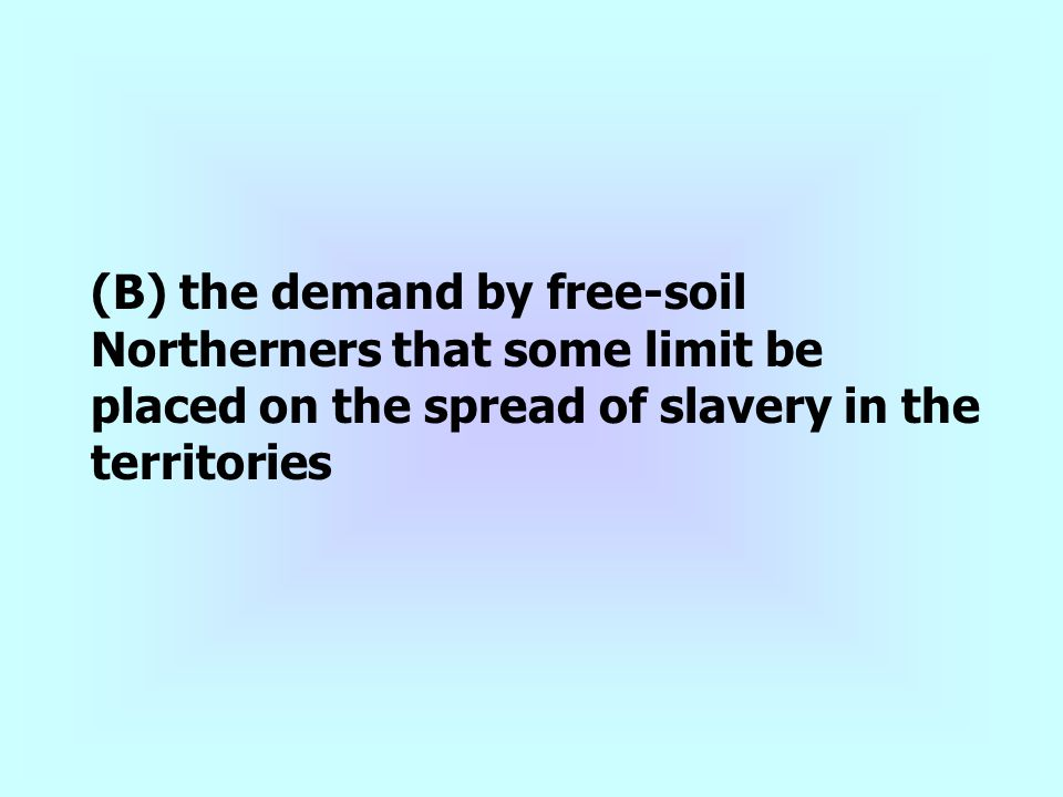(B) the demand by free-soil Northerners that some limit be placed on the spread of slavery in the territories