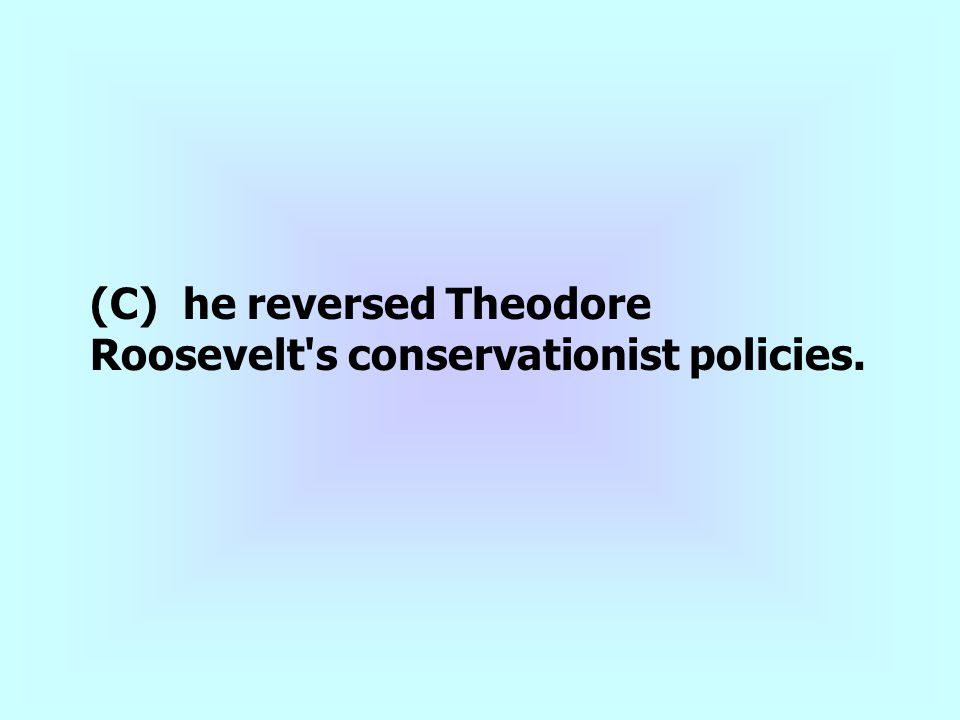 (C) he reversed Theodore Roosevelt s conservationist policies.