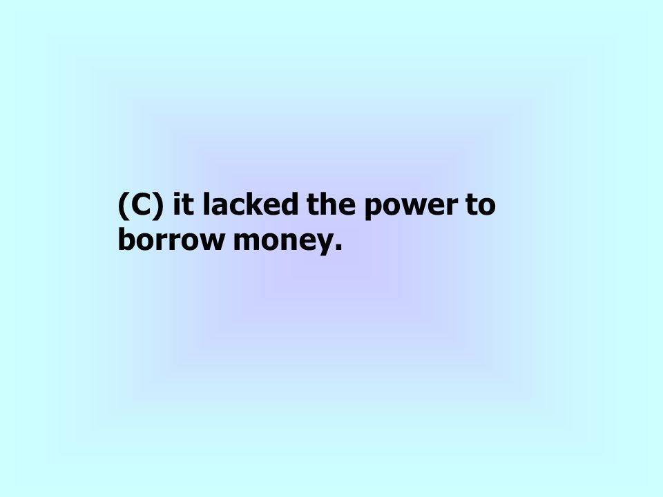 (C) it lacked the power to borrow money.