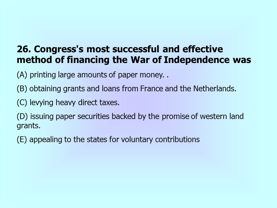26. Congress s most successful and effective method of financing the War of Independence was