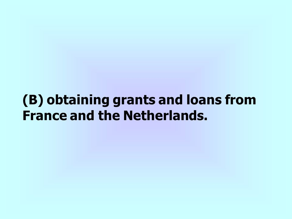 (B) obtaining grants and loans from France and the Netherlands.