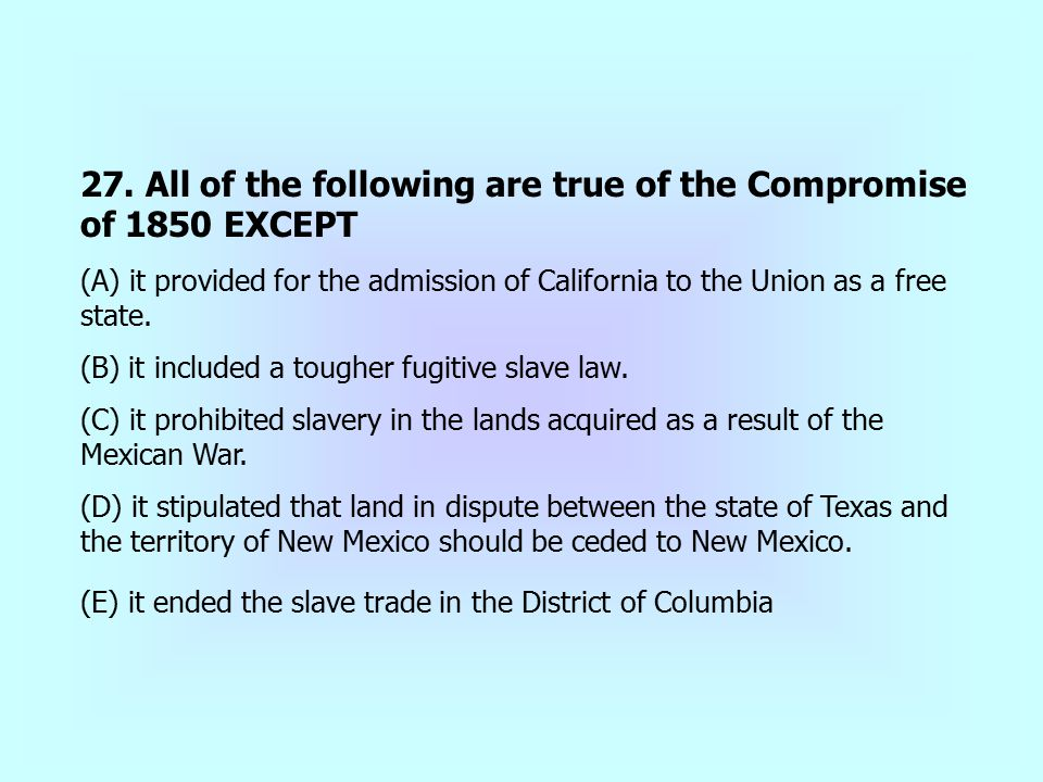 27. All of the following are true of the Compromise of 1850 EXCEPT