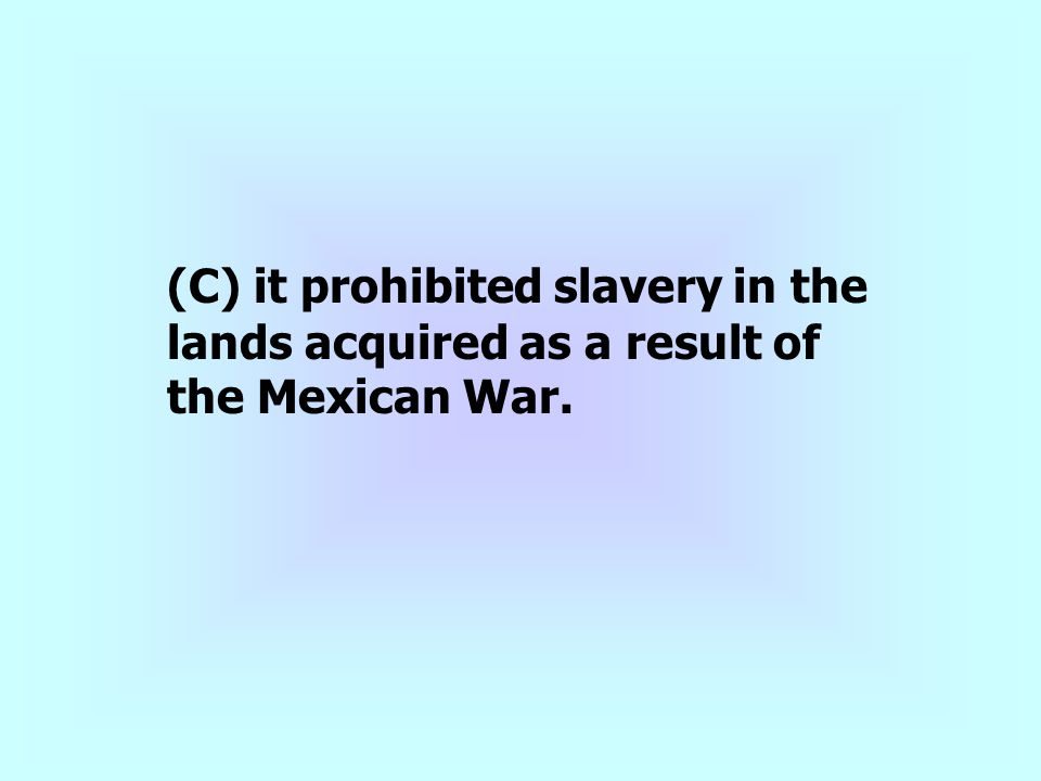 (C) it prohibited slavery in the lands acquired as a result of the Mexican War.