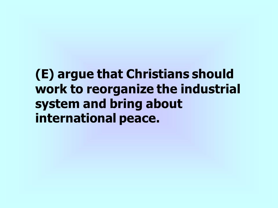 (E) argue that Christians should work to reorganize the industrial system and bring about international peace.