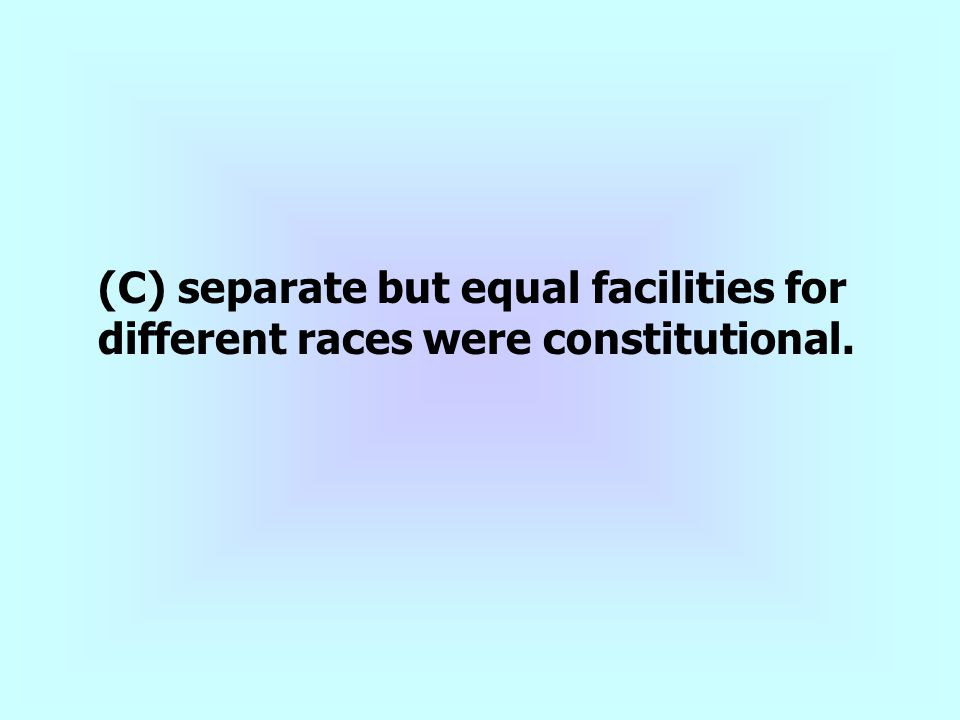 (C) separate but equal facilities for different races were constitutional.