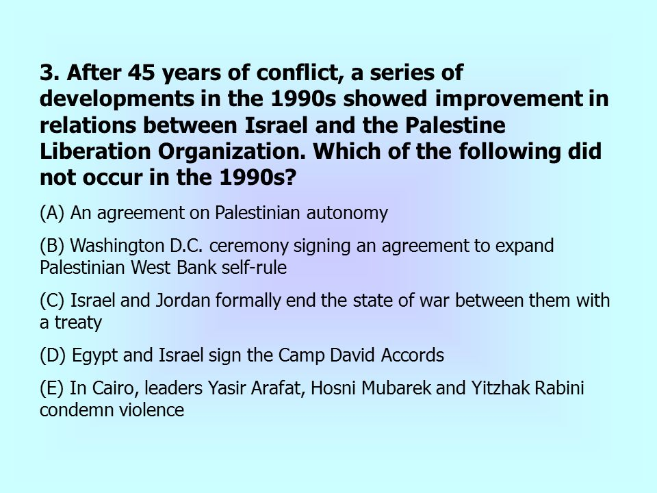 3. After 45 years of conflict, a series of developments in the 1990s showed improvement in relations between Israel and the Palestine Liberation Organization. Which of the following did not occur in the 1990s