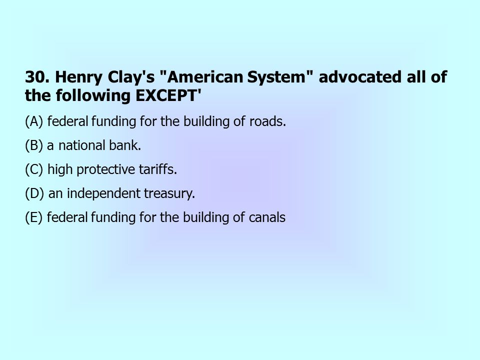 30. Henry Clay s American System advocated all of the following EXCEPT