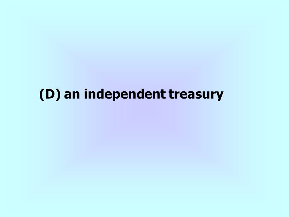 (D) an independent treasury