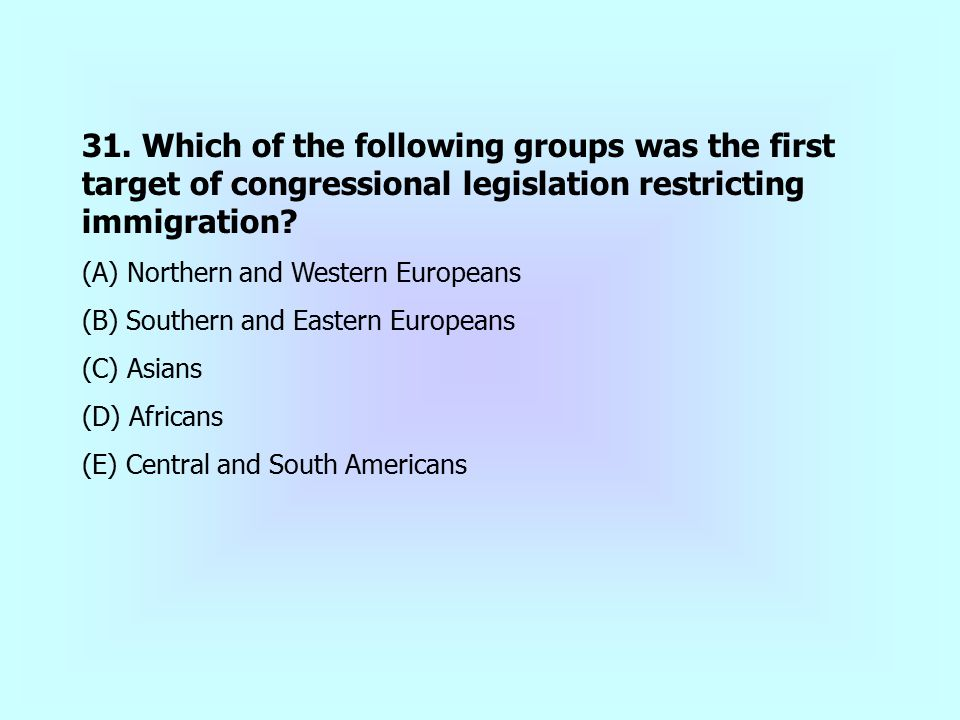 31. Which of the following groups was the first target of congressional legislation restricting immigration