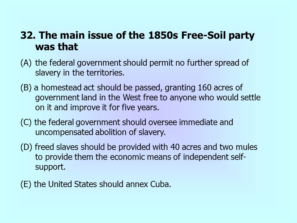 32. The main issue of the 1850s Free-Soil party was that