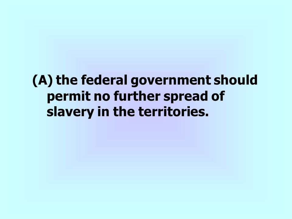 (A) the federal government should permit no further spread of slavery in the territories.