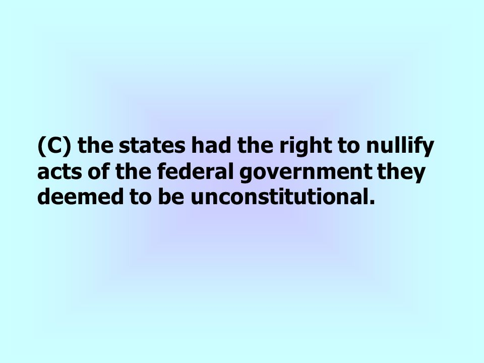 (C) the states had the right to nullify acts of the federal government they deemed to be unconstitutional.