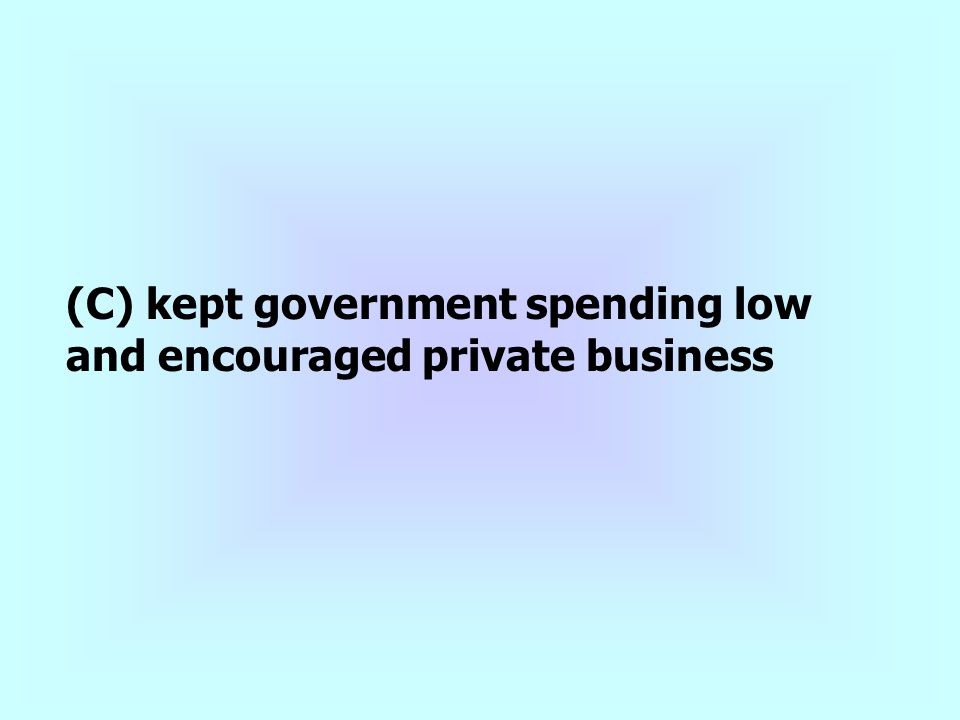 (C) kept government spending low and encouraged private business