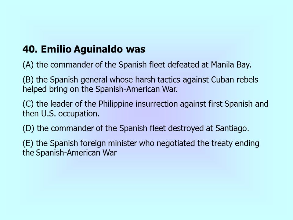 40. Emilio Aguinaldo was (A) the commander of the Spanish fleet defeated at Manila Bay.