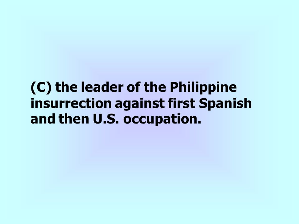 (C) the leader of the Philippine insurrection against first Spanish and then U.S. occupation.