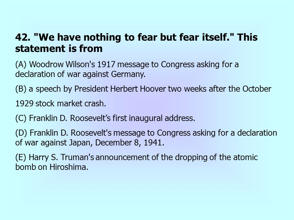 42. We have nothing to fear but fear itself. This statement is from