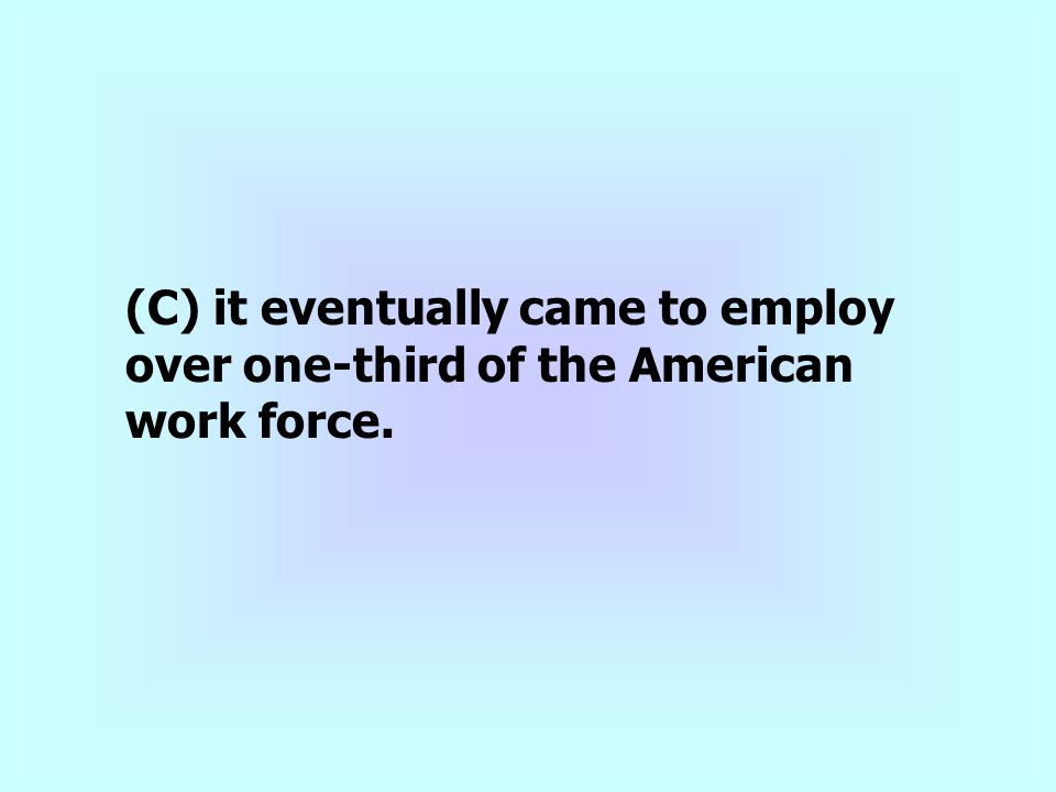 (C) it eventually came to employ over one-third of the American work force.