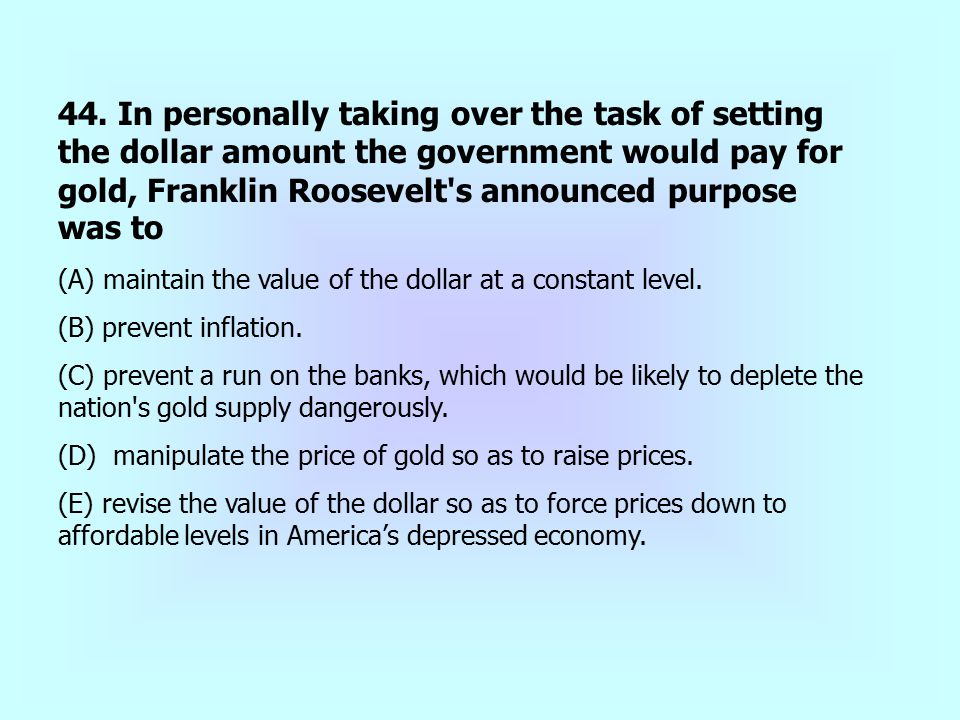 44. In personally taking over the task of setting the dollar amount the government would pay for gold, Franklin Roosevelt s announced purpose was to