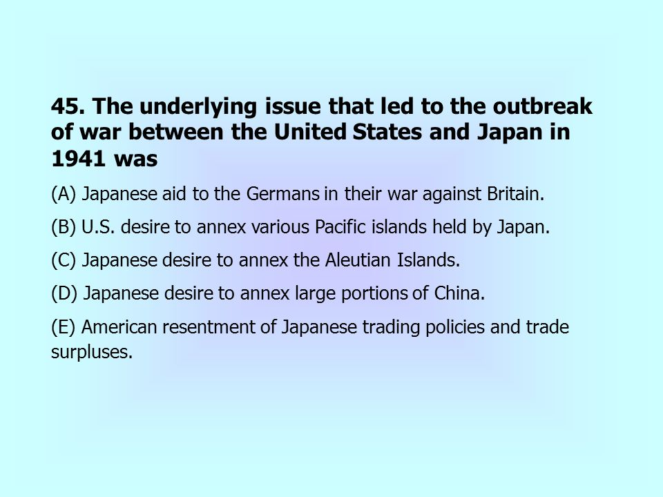 45. The underlying issue that led to the outbreak of war between the United States and Japan in 1941 was