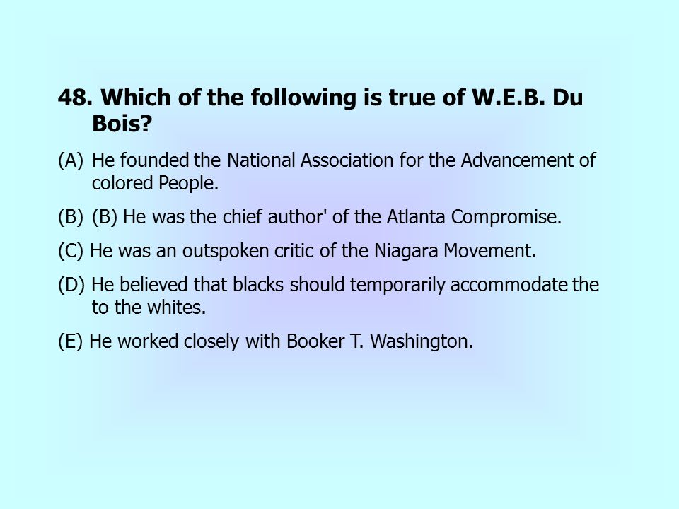 48. Which of the following is true of W.E.B. Du Bois