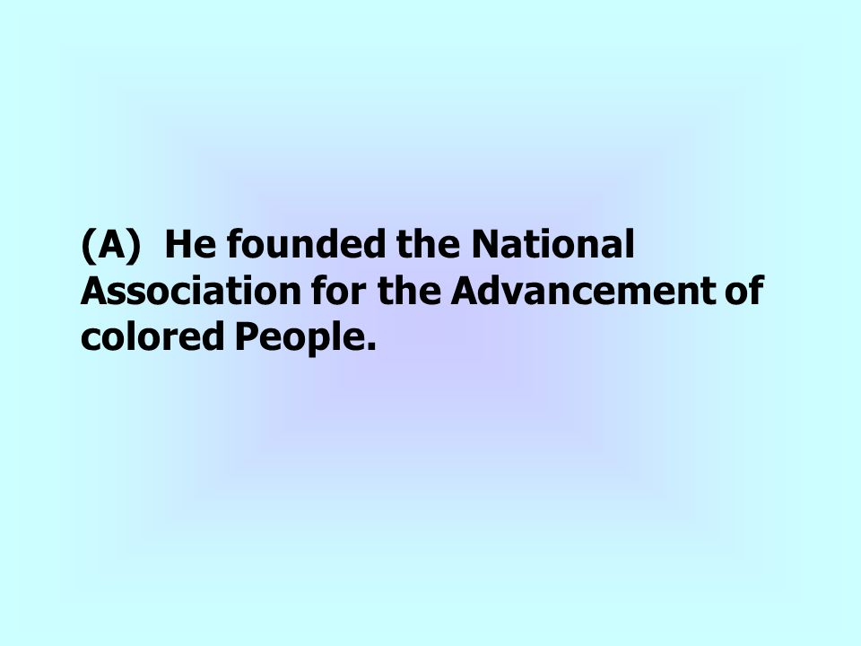 (A) He founded the National Association for the Advancement of colored People.