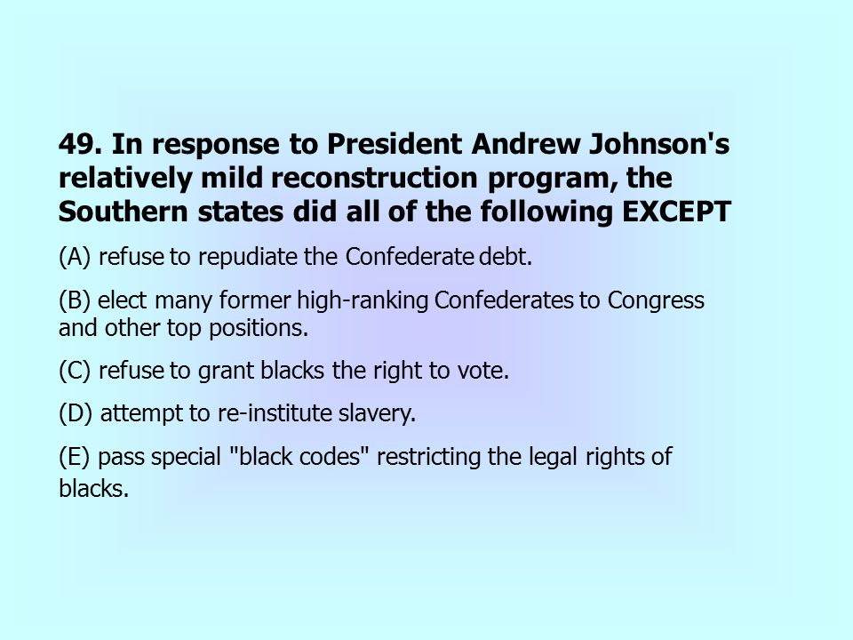49. In response to President Andrew Johnson s relatively mild reconstruction program, the Southern states did all of the following EXCEPT