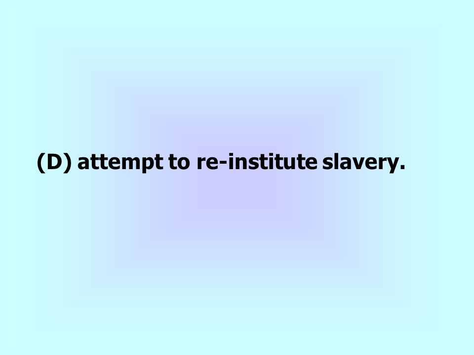 (D) attempt to re-institute slavery.