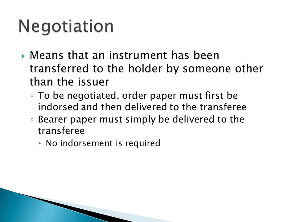 Negotiation Means that an instrument has been transferred to the holder by someone other than the issuer.