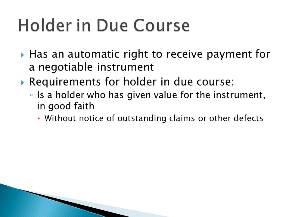 Holder in Due Course Has an automatic right to receive payment for a negotiable instrument. Requirements for holder in due course: