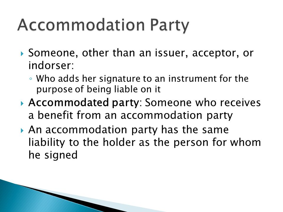 Accommodation Party Someone, other than an issuer, acceptor, or indorser: