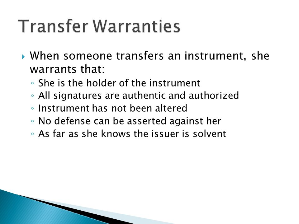 Transfer Warranties When someone transfers an instrument, she warrants that: She is the holder of the instrument.