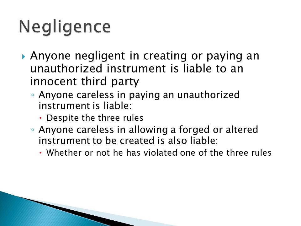 Negligence Anyone negligent in creating or paying an unauthorized instrument is liable to an innocent third party.