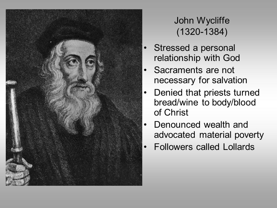 John Wycliffe (1320-1384) Stressed a personal relationship with God. Sacraments are not necessary for salvation.