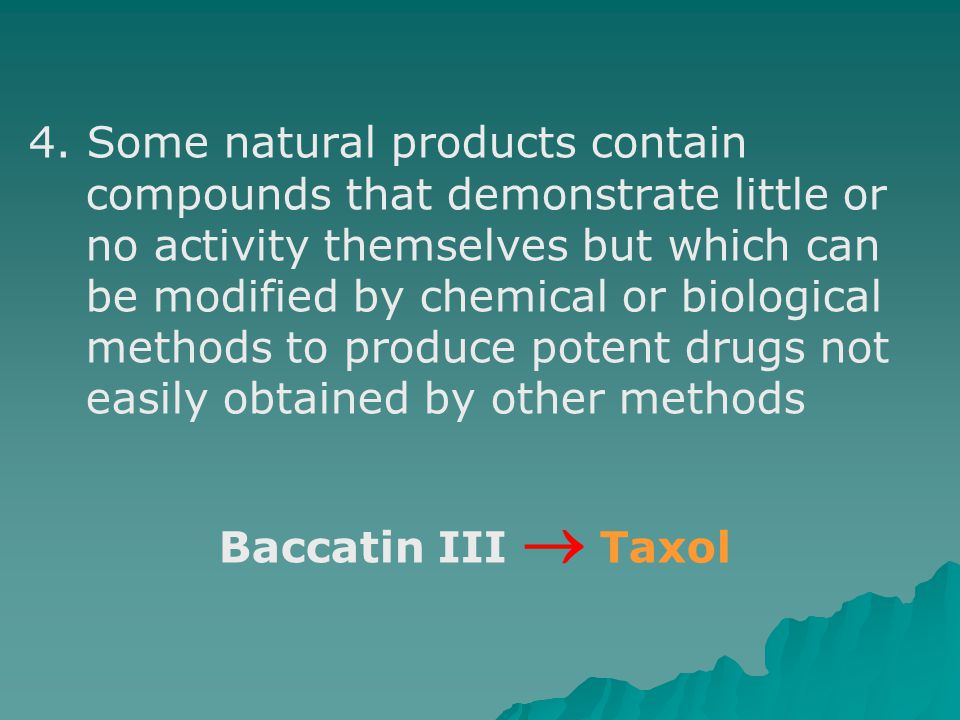 4. Some natural products contain compounds that demonstrate little or no activity themselves but which can be modified by chemical or biological methods to produce potent drugs not easily obtained by other methods