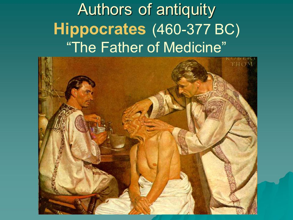 Authors of antiquity Hippocrates (460-377 BC) The Father of Medicine