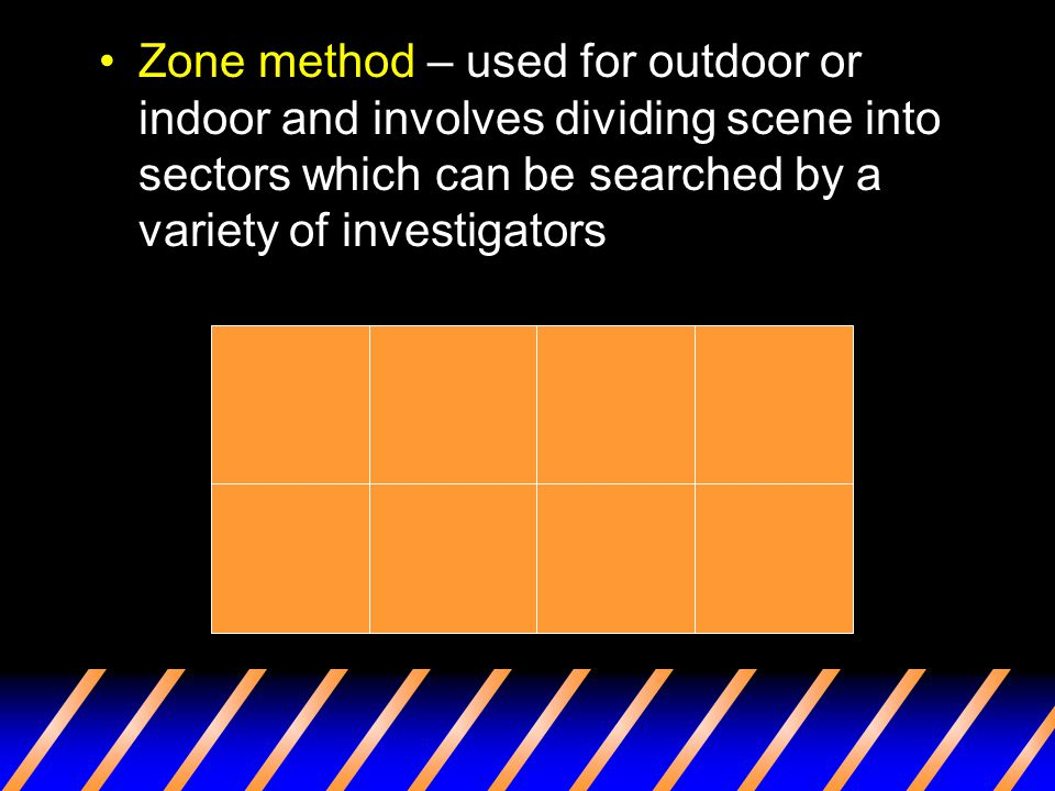 Zone method – used for outdoor or indoor and involves dividing scene into sectors which can be searched by a variety of investigators
