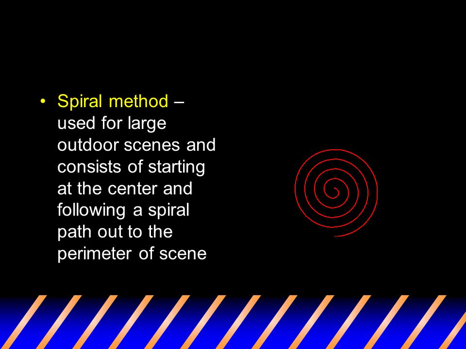 Spiral method – used for large outdoor scenes and consists of starting at the center and following a spiral path out to the perimeter of scene